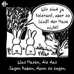 schwarzweisse digital Zeichnung: Zwei aufrechte Hasen sitzen nah zusammen. Einer sagt zum anderen: 'Wir sind ja tolerant, aber so läuft der Hase nicht!' Was Hasen, die das Sagen haben, dann so sagen. Die Hasen, Max und Caro, hoppeln hinter ihnen vorbei.