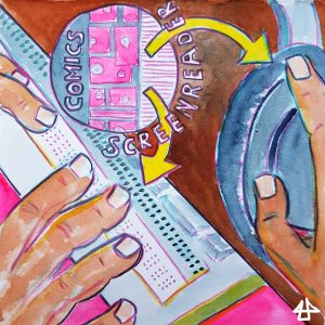 drawing with water color and colored pencils: tiny comic panels from which yellow arrows point to the word  screenreader, finger on a braille display, hands on headphones