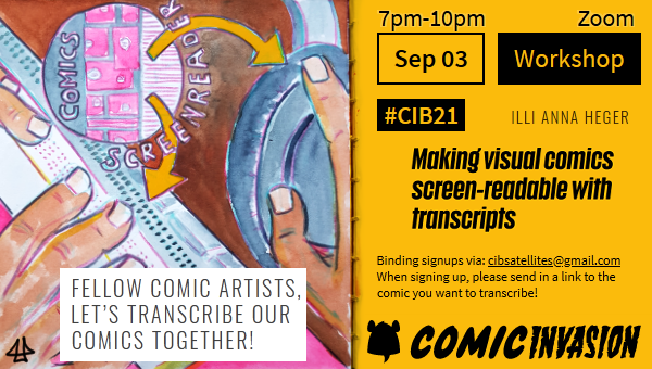 Info image for the Workshop 'Making visual comics screen-readable with transcripts' by Illi Anna Heger. Right side in orange has all the info: Sep 03, 7pm-10pm, Zoom Workshop, Comic Invasion, Binding sign-ups via: cibsatellites@gmail.com, when signing up, please send in a link to the comic you want to transcribe! On the left hand the call 'Fellow comic artists, let's transcribe our comics together!' with an aquarelle illustration of a visual comic arrows pointing to headphones and fingers on a Braille line via the word screen-reader.