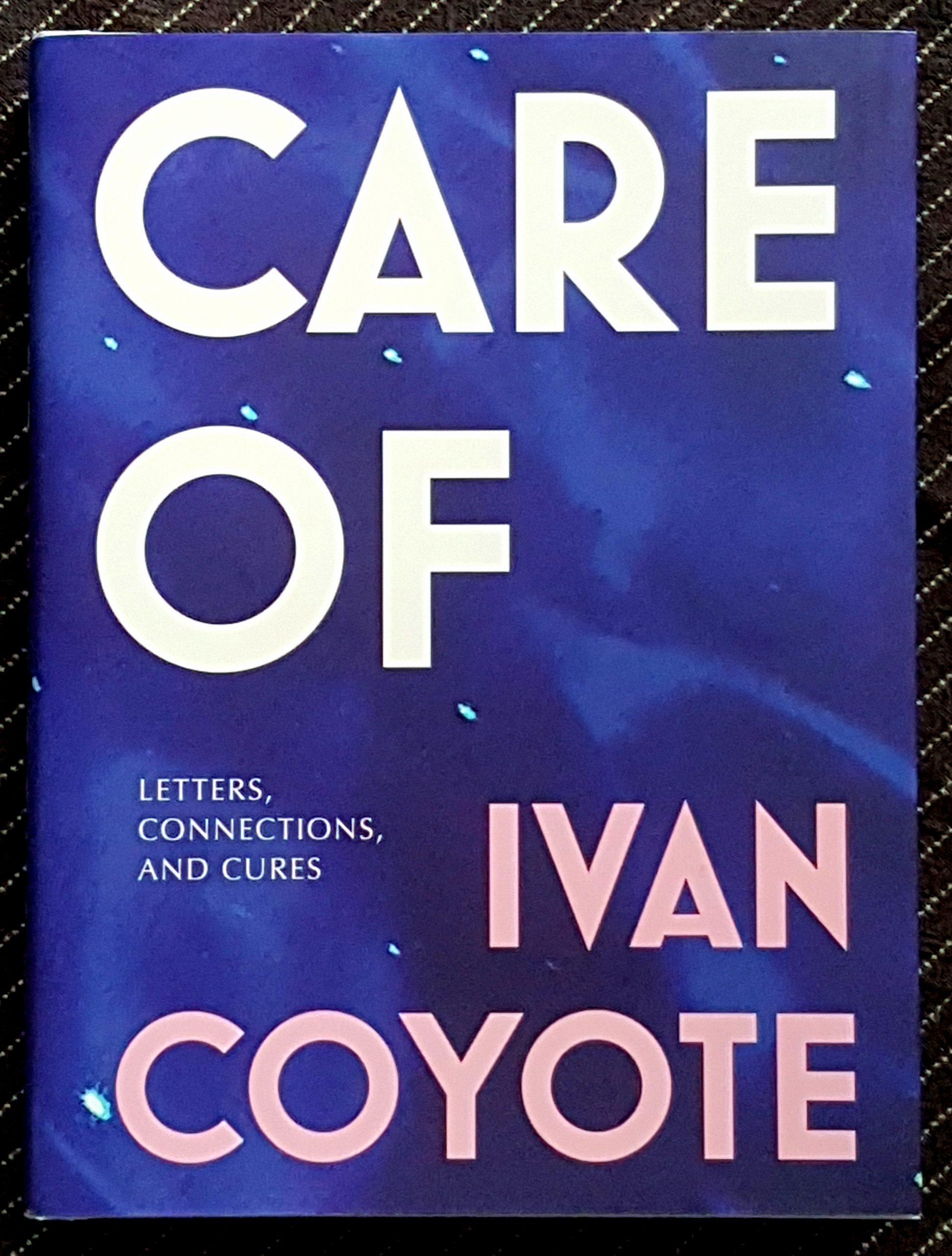 Buchdeckel von »Care Of« von Ivan Coyote. Der Titel steht in riesigen weißen Großbuchstaben auf blauem Untergrund mit türkisen Reflexen. Kleiner, aber auch in Großbuchstaben der Text: Letters, Connections and Cures. Darunter der Name auch sehr groß in rosa.